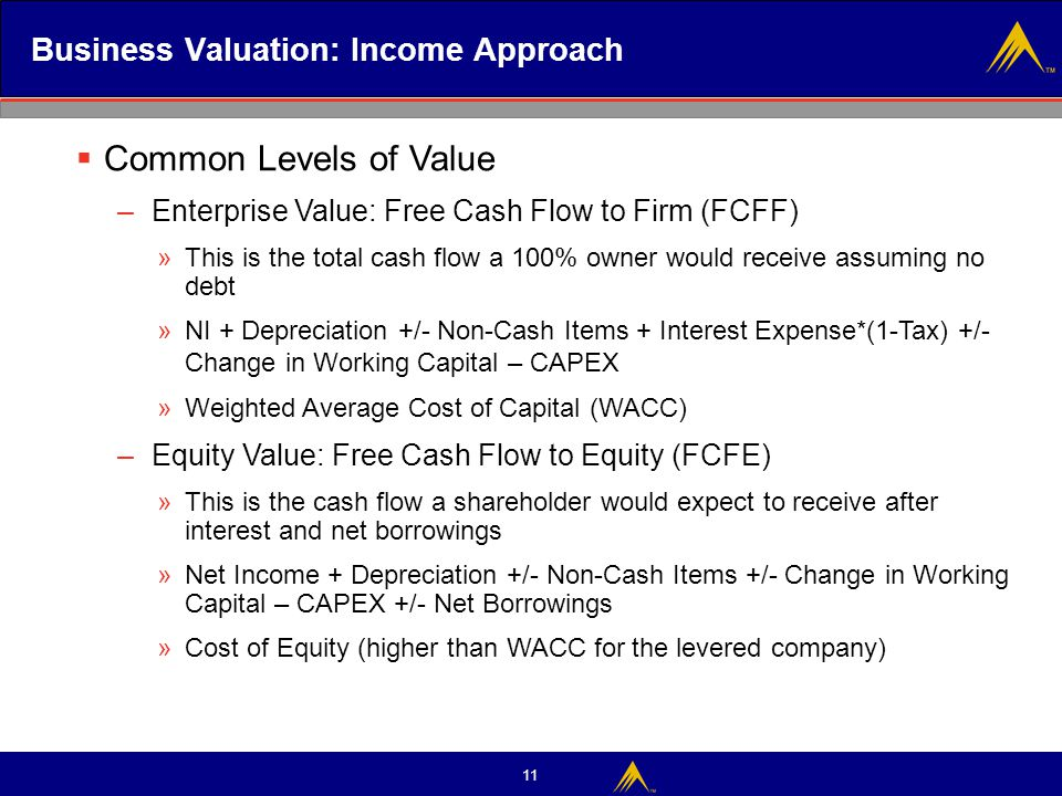 11 Business Valuation: Income Approach  Common Levels of Value – Enterprise Value: Free Cash Flow to Firm (FCFF) »This is the total cash flow a 100%
