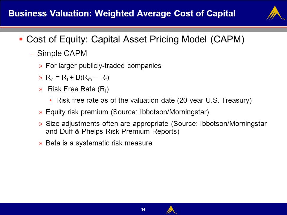 14 Business Valuation: Weighted Average Cost of Capital  Cost of Equity: Capital Asset Pricing Model (CAPM) – Simple CAPM »For larger publicly-traded
