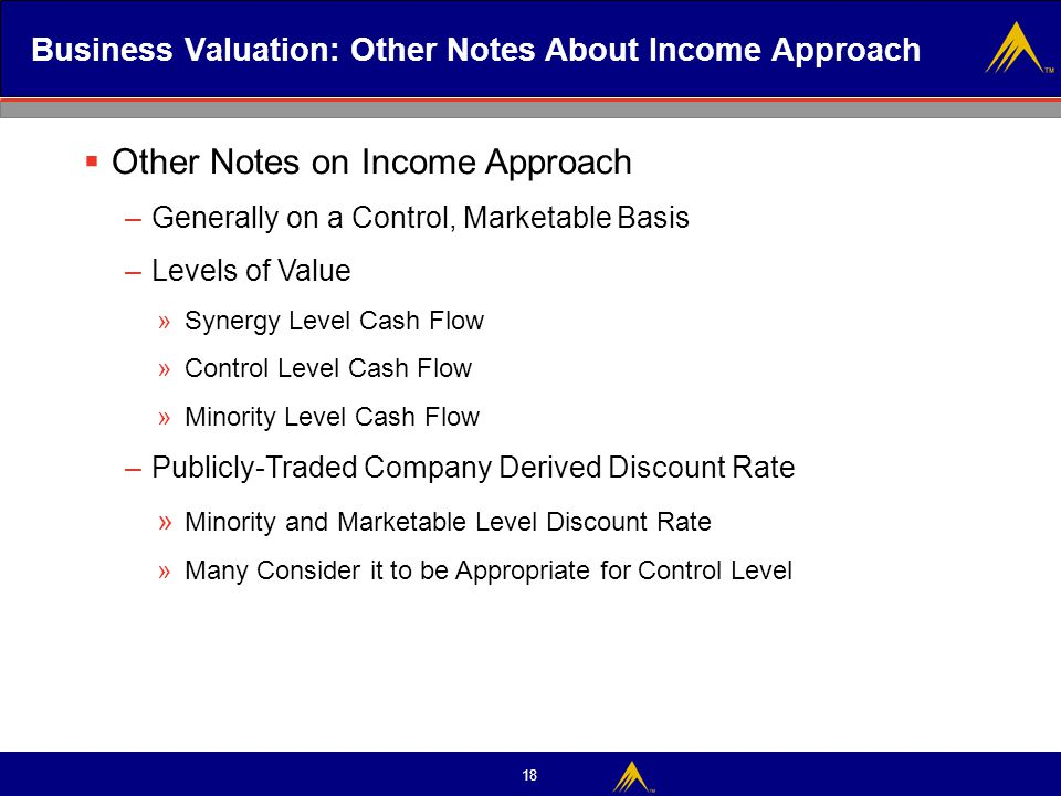 18 Business Valuation: Other Notes About Income Approach  Other Notes on Income Approach – Generally on a Control, Marketable Basis – Levels of Value