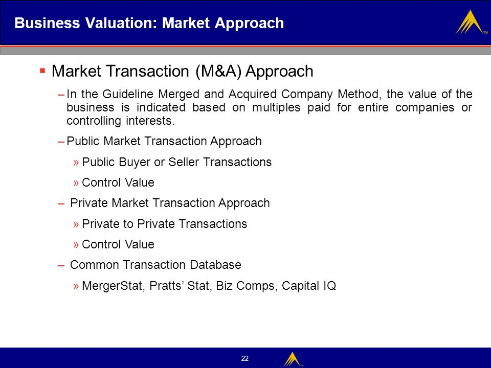 22 Business Valuation: Market Approach  Market Transaction (M&A) Approach –In the Guideline Merged and Acquired Company Method, the value of the busi