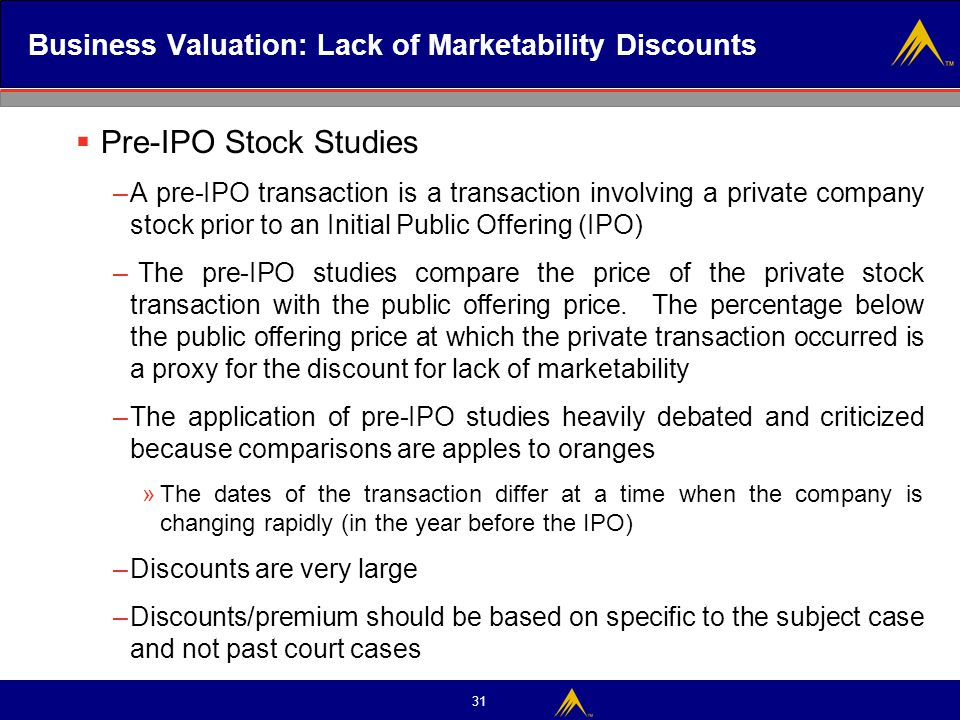 31 Business Valuation: Lack of Marketability Discounts  Pre-IPO Stock Studies –A pre-IPO transaction is a transaction involving a private company sto
