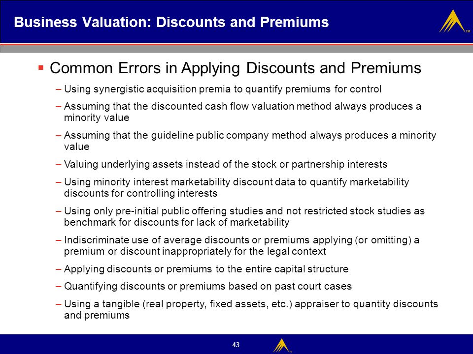 43 Business Valuation: Discounts and Premiums  Common Errors in Applying Discounts and Premiums –Using synergistic acquisition premia to quantify pre