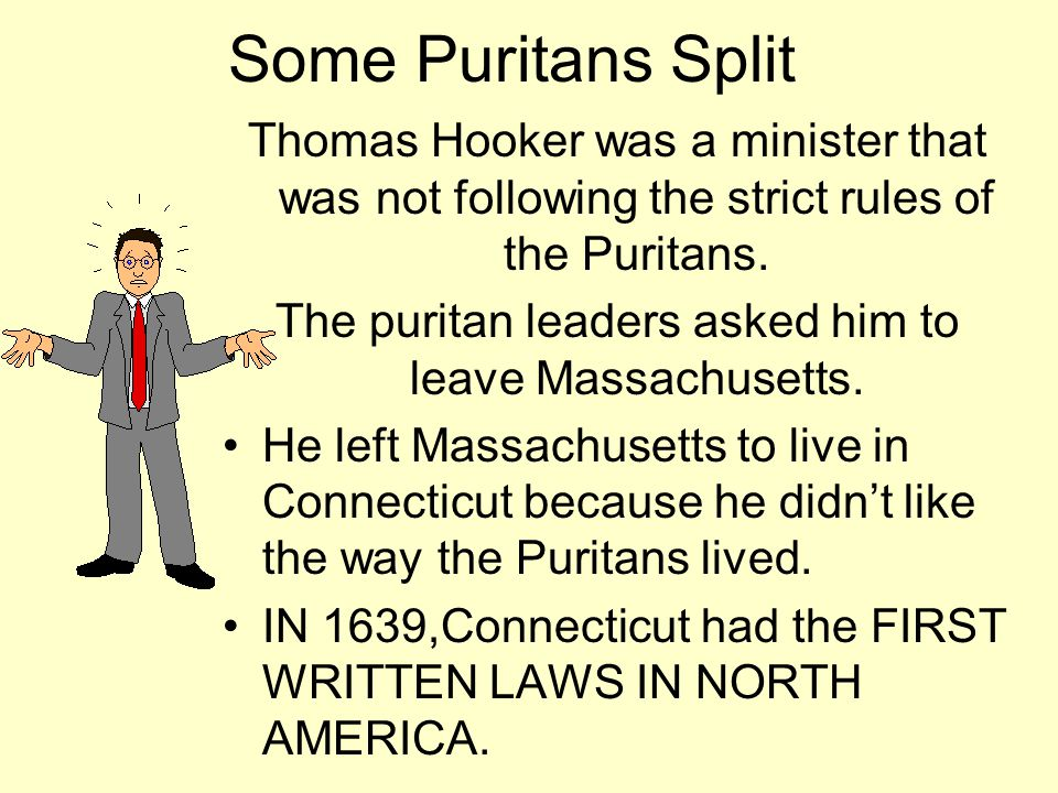 Some Puritans Split Thomas Hooker was a minister that was not following the strict rules of the Puritans. The puritan leaders asked him to leave Massa