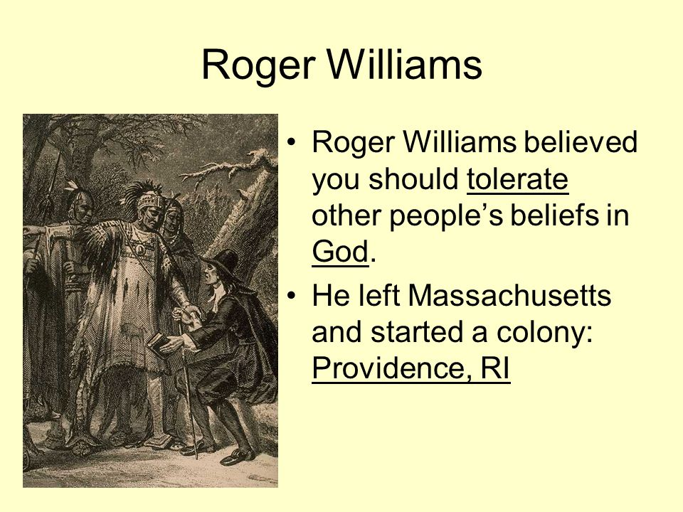 Roger Williams Roger Williams believed you should tolerate other people's beliefs in God. He left Massachusetts and started a colony: Providence, RI