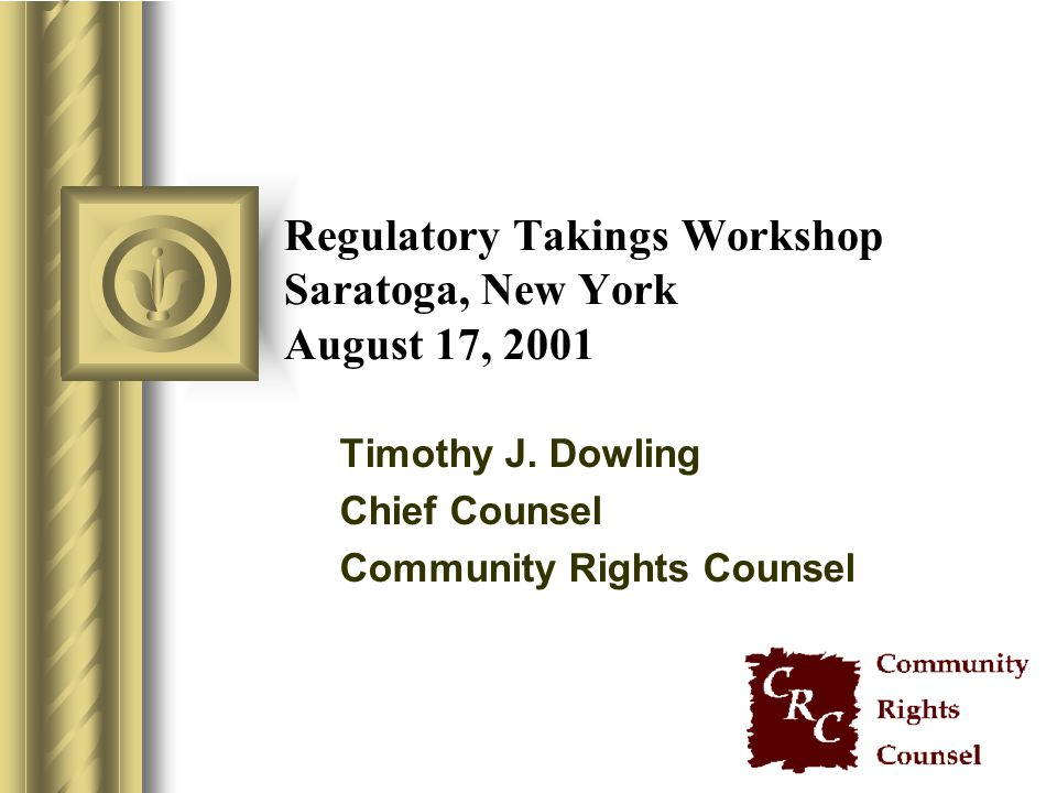 Regulatory Takings Workshop Saratoga, New York August 17, 2001 Timothy J. Dowling Chief Counsel Community Rights Counsel
