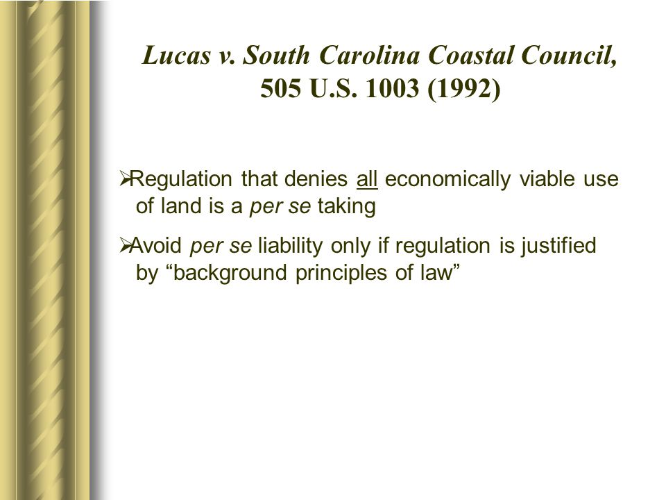 Lucas v. South Carolina Coastal Council, 505 U.S. 1003 (1992)  Regulation that denies all economically viable use of land is a per se taking  Avoid