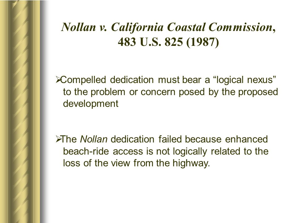 "Nollan v. California Coastal Commission, 483 U.S. 825 (1987)  Compelled dedication must bear a ""logical nexus"" to the problem or concern posed by the"