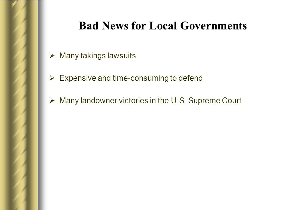 Bad News for Local Governments  Many takings lawsuits  Expensive and time-consuming to defend  Many landowner victories in the U.S.