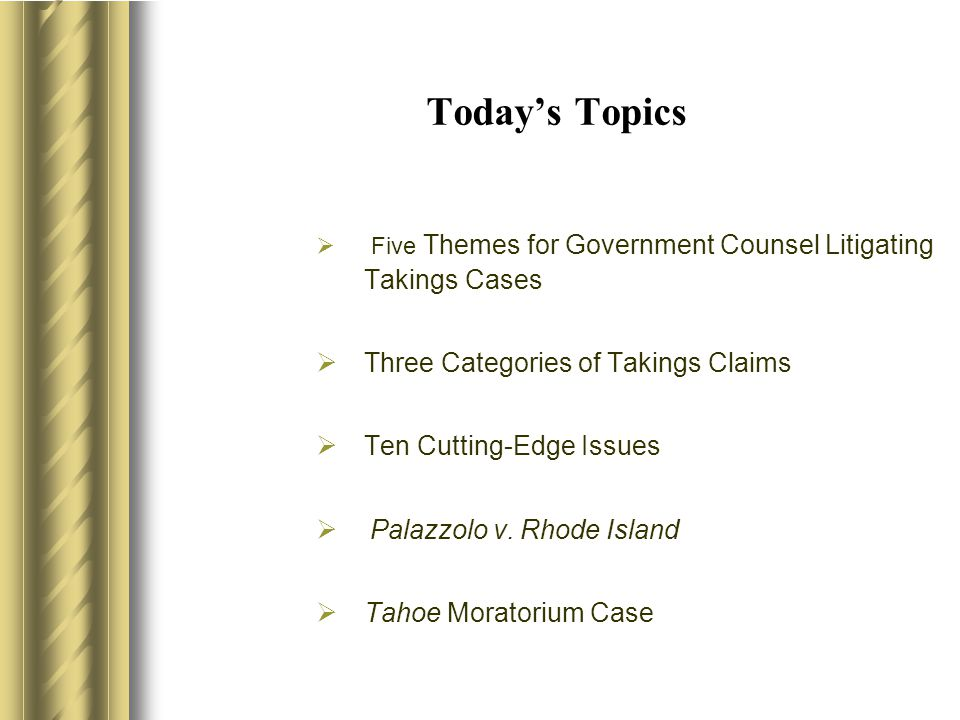 Today's Topics  Five Themes for Government Counsel Litigating Takings Cases  Three Categories of Takings Claims  Ten Cutting-Edge Issues  Palazzolo v.