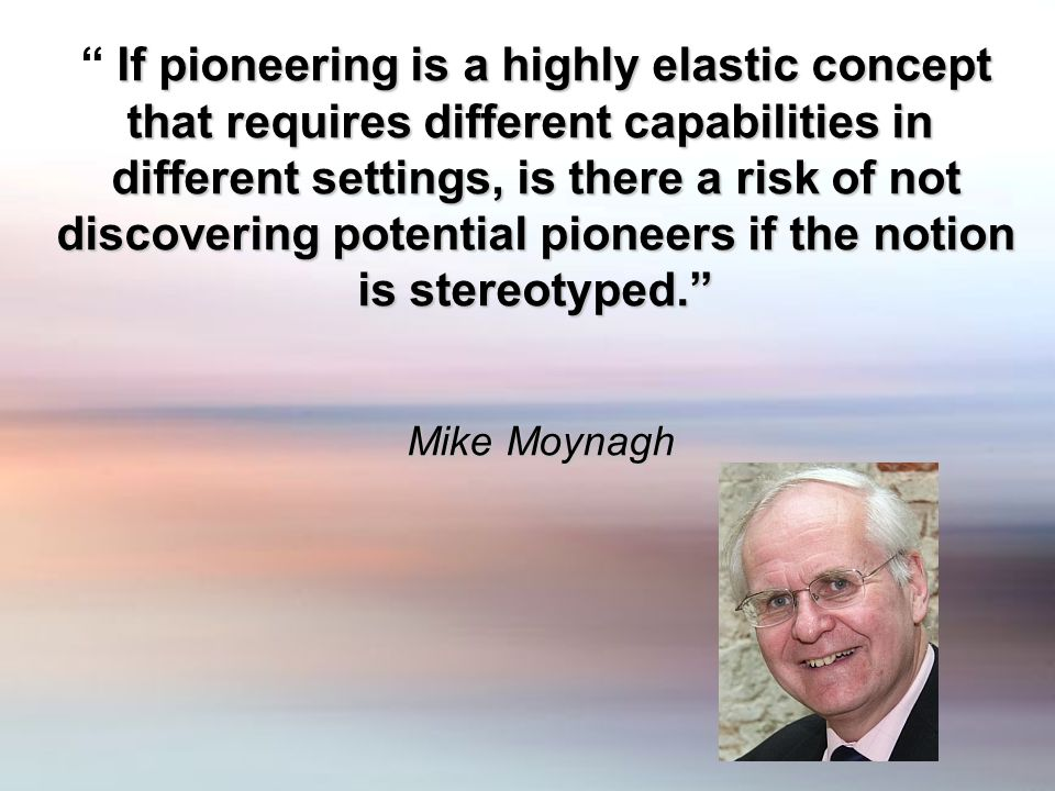 """If pioneering is a highly elastic concept """" If pioneering is a highly elastic concept that requires different capabilities in different settings, is t"""