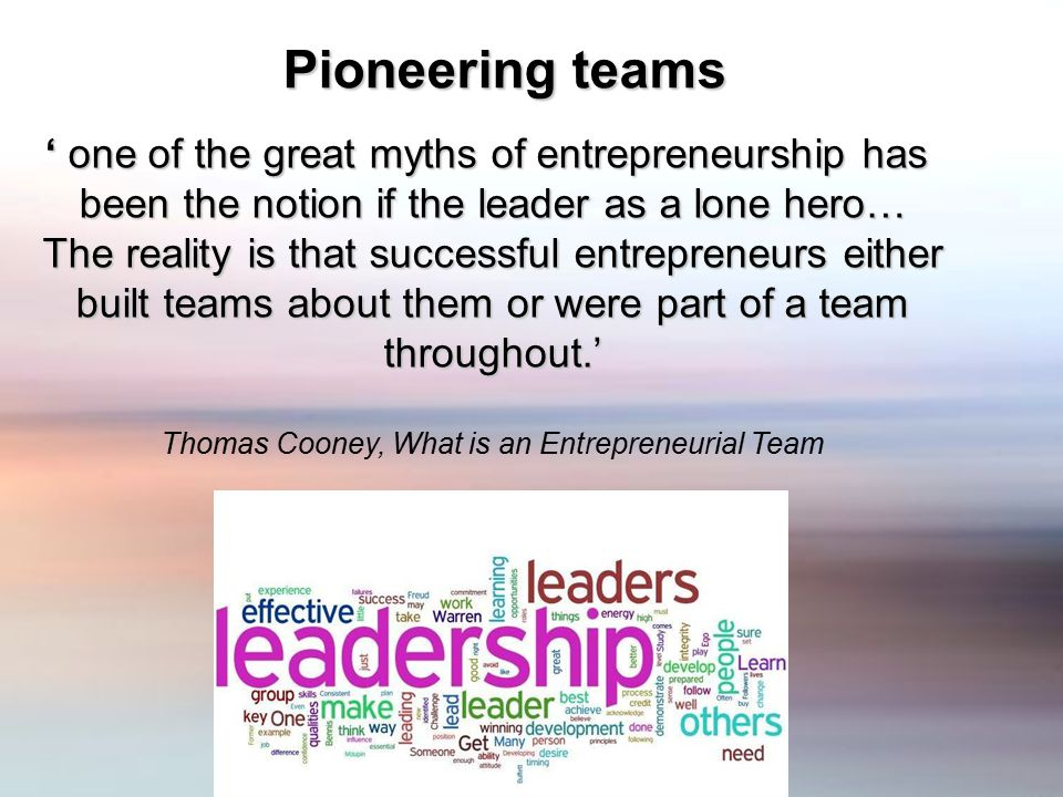 Pioneering teams ' one of the great myths of entrepreneurship has been the notion if the leader as a lone hero… The reality is that successful entrepreneurs either built teams about them or were part of a team throughout.' Thomas Cooney, What is an Entrepreneurial Team