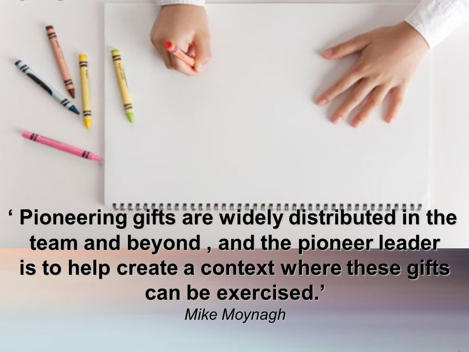 ' Pioneering gifts are widely distributed in the team and beyond, and the pioneer leader is to help create a context where these gifts can be exercise