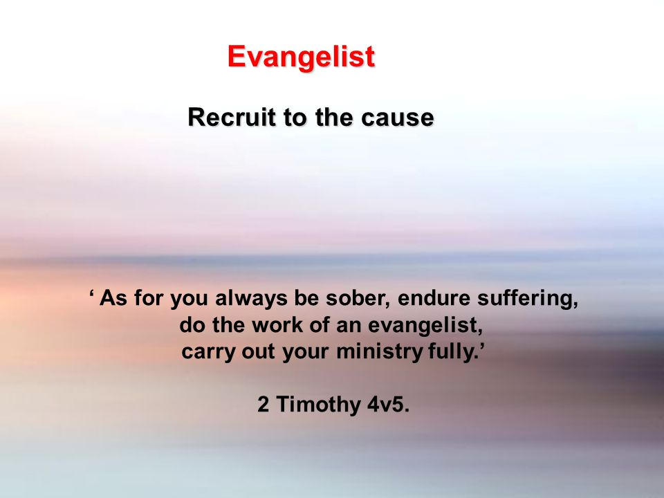' As for you always be sober, endure suffering, do the work of an evangelist, carry out your ministry fully.' 2 Timothy 4v5.