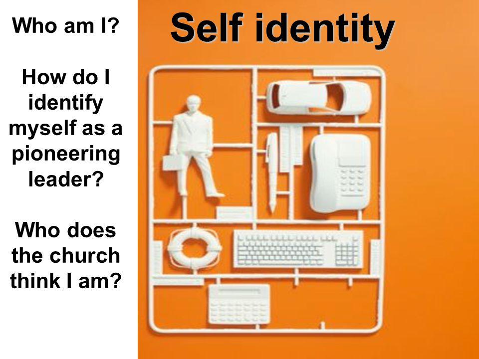 Self identity Who am I. How do I identify myself as a pioneering leader.