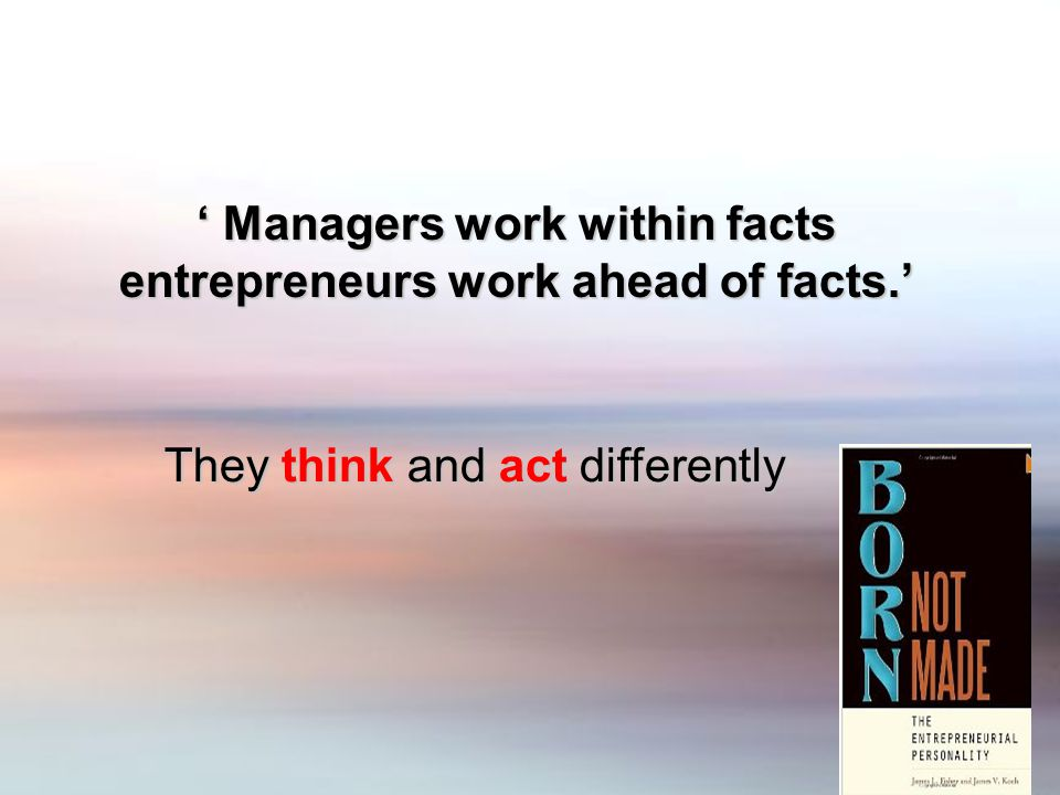' Managers work within facts entrepreneurs work ahead of facts.' They think and act differently