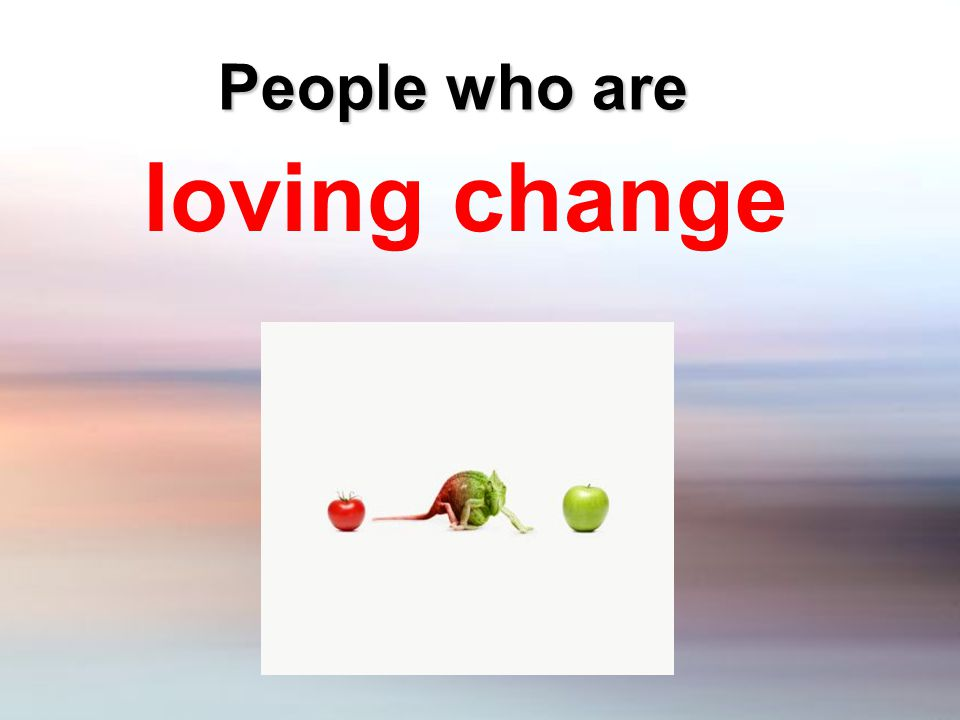People who are loving change