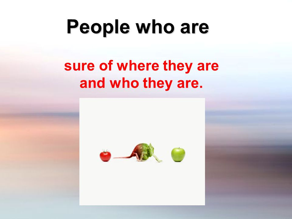 People who are sure of where they are and who they are.