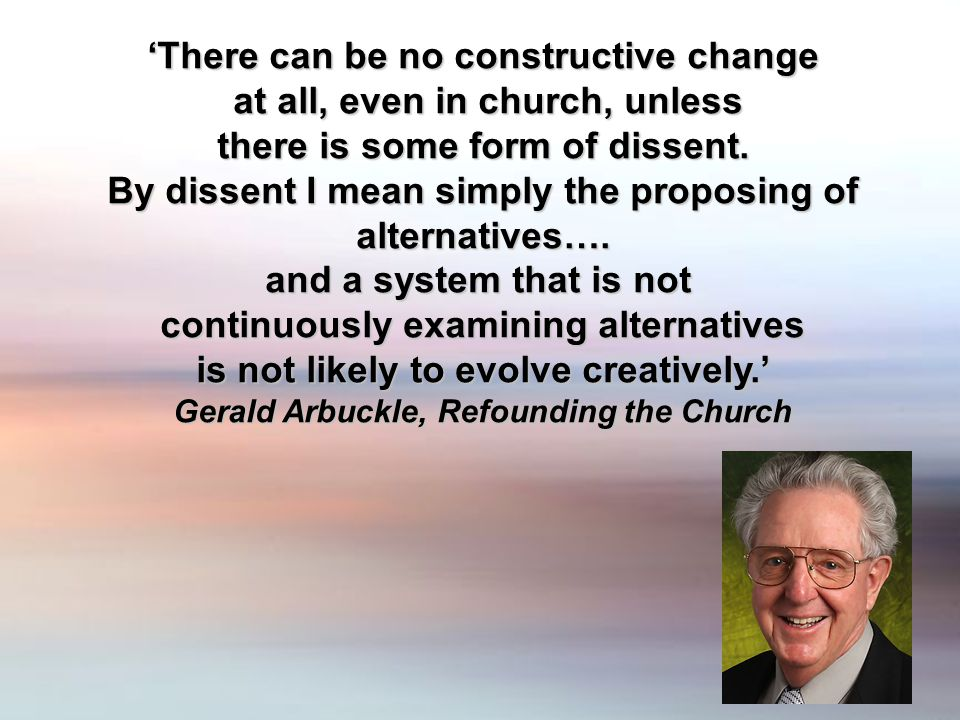 'There can be no constructive change at all, even in church, unless at all, even in church, unless there is some form of dissent. there is some form o