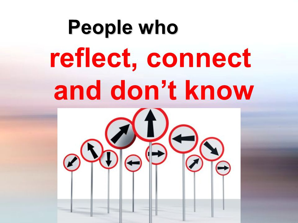 People who reflect, connect and don't know