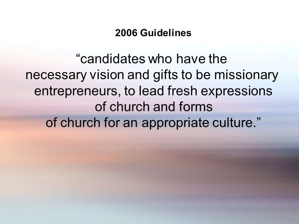 2006 Guidelines candidates who have the necessary vision and gifts to be missionary entrepreneurs, to lead fresh expressions of church and forms of church for an appropriate culture.