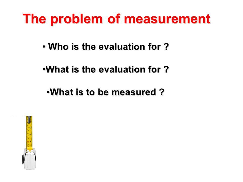 Who is the evaluation for ? Who is the evaluation for ? What is the evaluation for ?What is the evaluation for ? What is to be measured ?What is to be