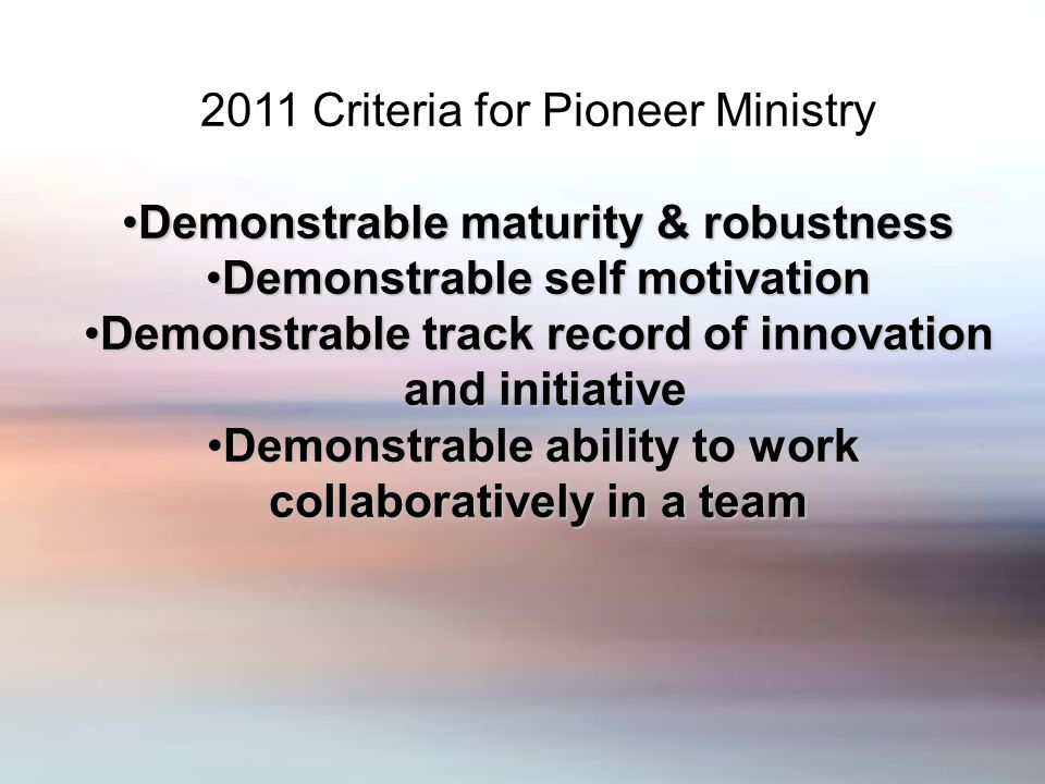 2011 Criteria for Pioneer Ministry Demonstrable maturity & robustnessDemonstrable maturity & robustness Demonstrable self motivationDemonstrable self motivation Demonstrable track record of innovationDemonstrable track record of innovation and initiative and initiative Demonstrable ability to workDemonstrable ability to work collaboratively in a team