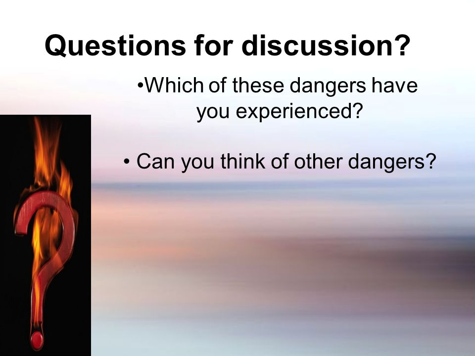 Questions for discussion. Which of these dangers have you experienced.