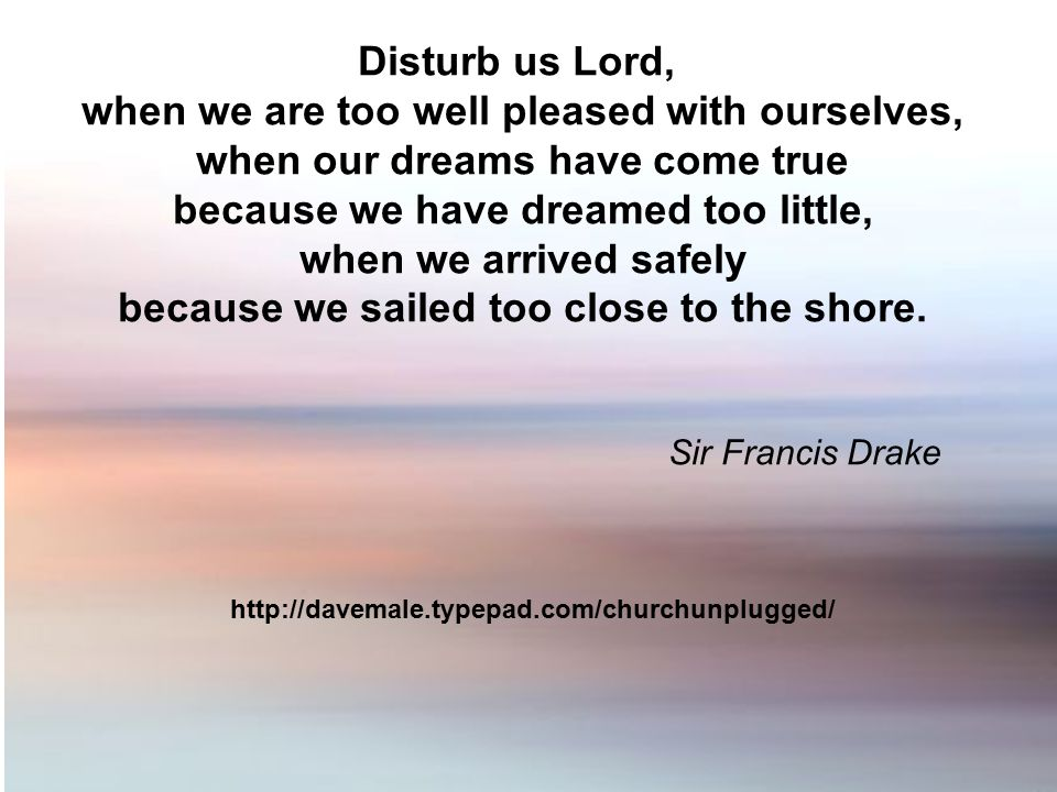 Disturb us Lord, when we are too well pleased with ourselves, when our dreams have come true because we have dreamed too little, when we arrived safel