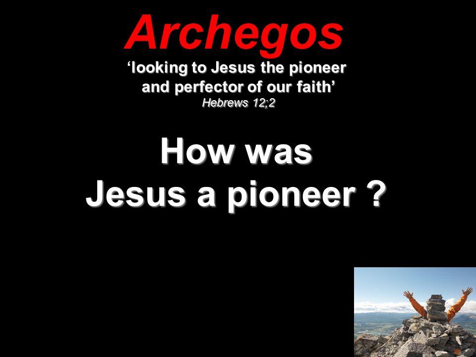 Archegos looking to Jesus the pioneer 'looking to Jesus the pioneer and perfector of our faith' Hebrews 12;2 How was Jesus a pioneer ?