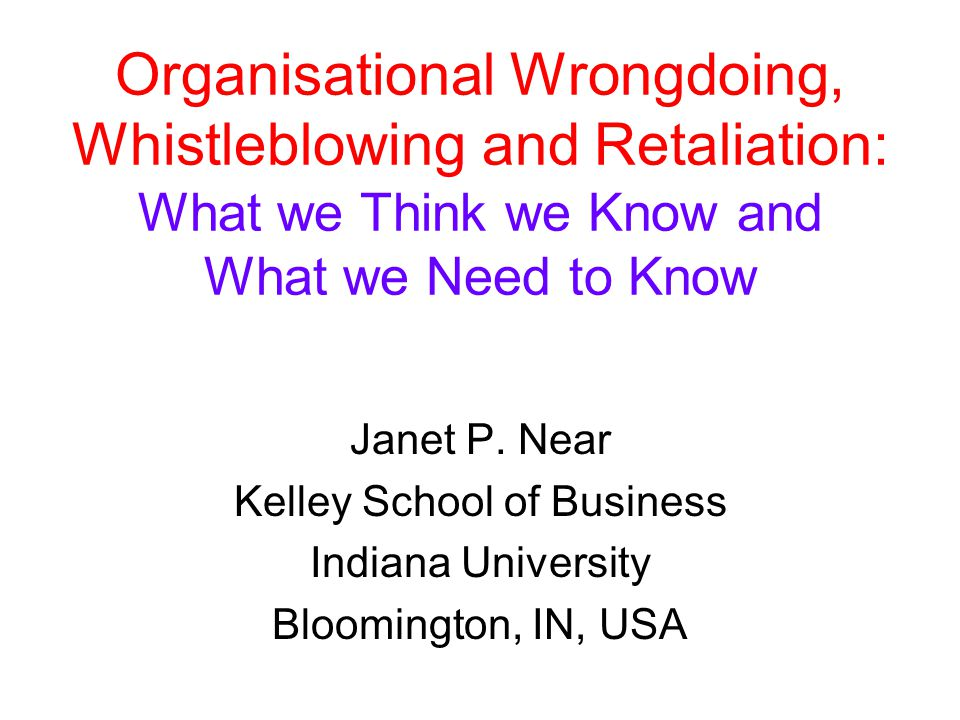 Organisational Wrongdoing, Whistleblowing and Retaliation: What we Think we Know and What we Need to Know Janet P. Near Kelley School of Business Indi
