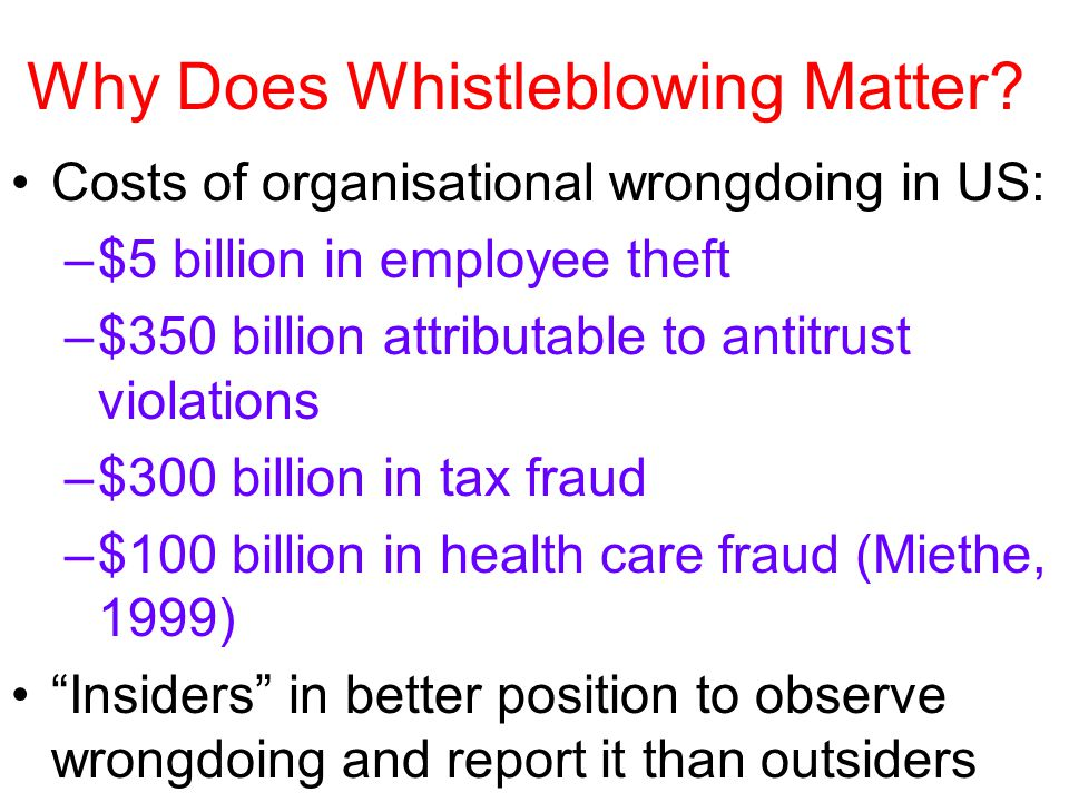 Why Does Whistleblowing Matter? Costs of organisational wrongdoing in US: –$5 billion in employee theft –$350 billion attributable to antitrust violat