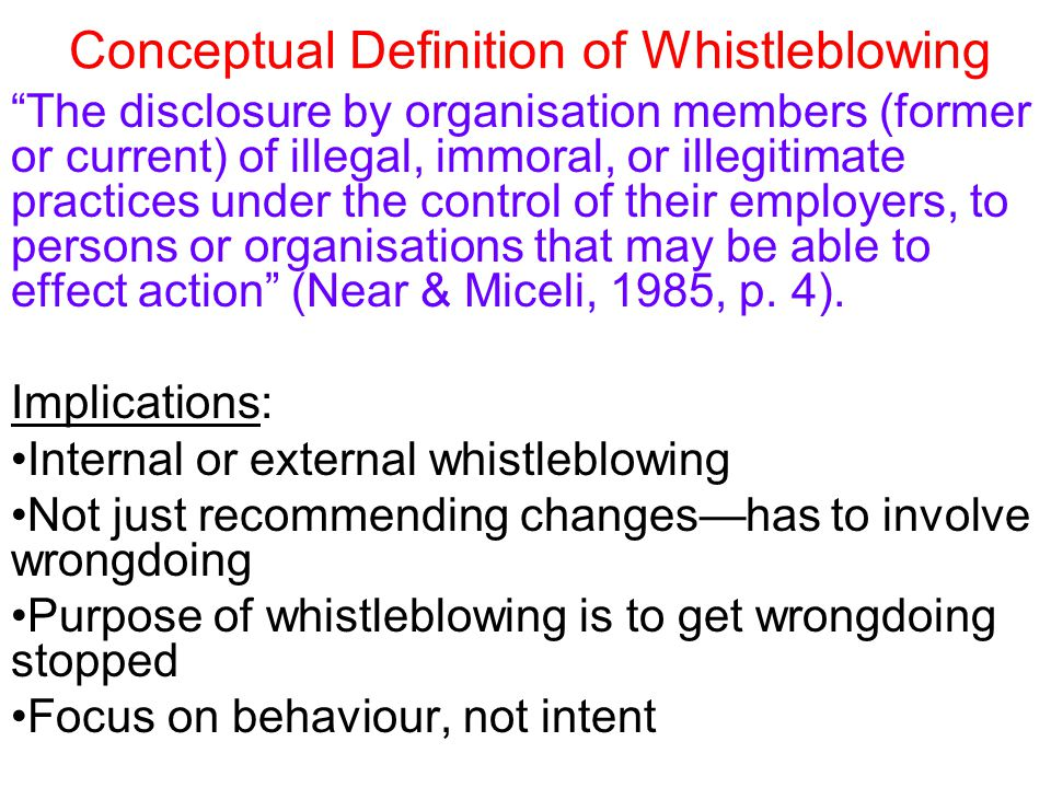Conceptual Definition of Effectiveness the extent to which the questionable or wrongful practice (or omission) is terminated at least partly because of whistleblowing and within a reasonable time frame (Near & Miceli, 1985: 681) Basis for definition Early finding: whistleblowers themselves perceived the process to have been effective if they were successful in changing management's views about the wrongdoing (Near & Jensen, 1983) Effectiveness is separate from retaliation