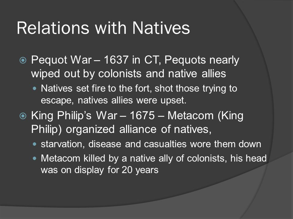 Relations with Natives  Pequot War – 1637 in CT, Pequots nearly wiped out by colonists and native allies Natives set fire to the fort, shot those trying to escape, natives allies were upset.