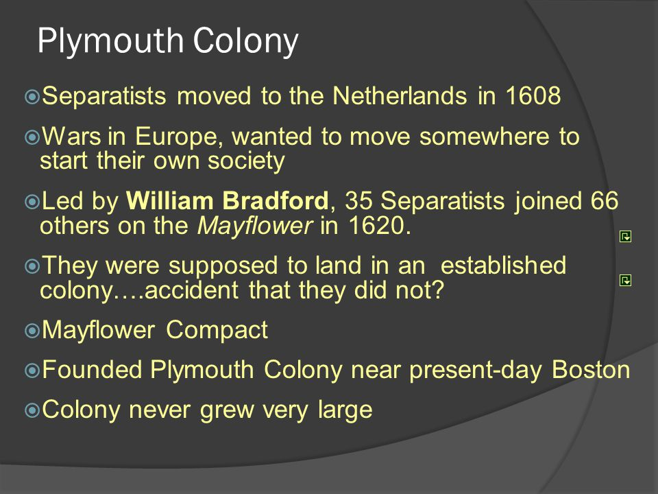 Plymouth Colony  Separatists moved to the Netherlands in 1608  Wars in Europe, wanted to move somewhere to start their own society  Led by William Bradford, 35 Separatists joined 66 others on the Mayflower in 1620.