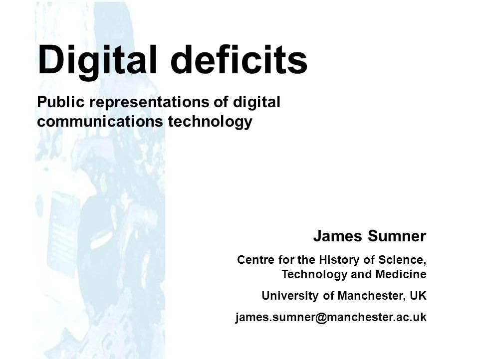 Digital deficits Public representations of digital communications technology James Sumner Centre for the History of Science, Technology and Medicine University of Manchester, UK james.sumner@manchester.ac.uk