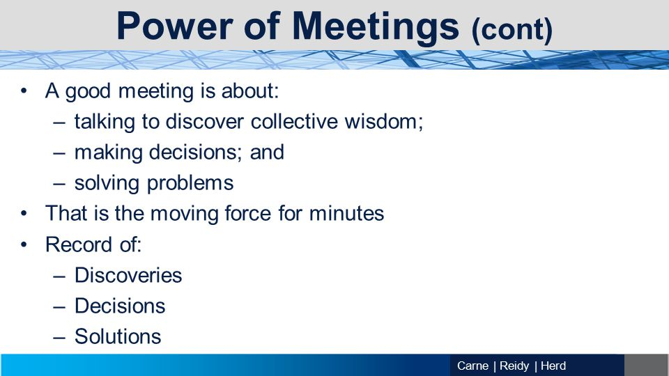 Carne | Reidy | Herd Power of Meetings (cont) A good meeting is about: –talking to discover collective wisdom; –making decisions; and –solving problems That is the moving force for minutes Record of: –Discoveries –Decisions –Solutions