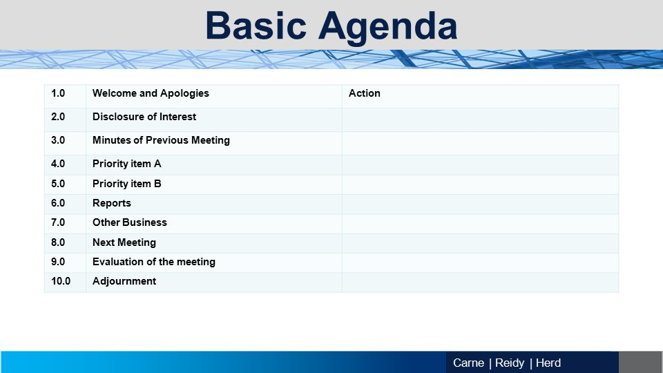 Carne | Reidy | Herd Basic Agenda 1.0Welcome and ApologiesAction 2.0Disclosure of Interest 3.0Minutes of Previous Meeting 4.0Priority item A 5.0Priority item B 6.0Reports 7.0Other Business 8.0Next Meeting 9.0Evaluation of the meeting 10.0Adjournment