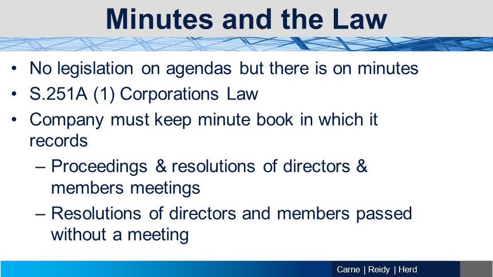 Carne | Reidy | Herd Minutes and the Law No legislation on agendas but there is on minutes S.251A (1) Corporations Law Company must keep minute book in which it records –Proceedings & resolutions of directors & members meetings –Resolutions of directors and members passed without a meeting