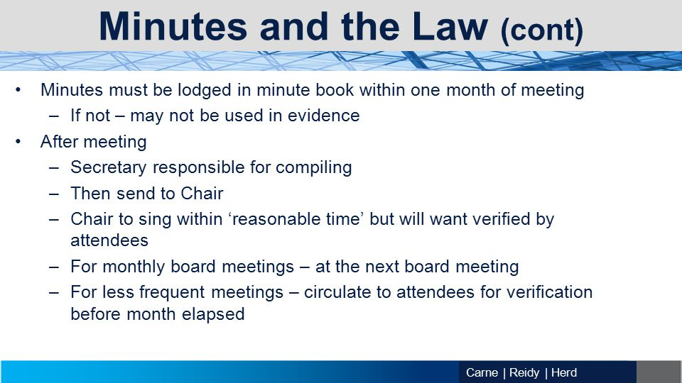 Carne | Reidy | Herd Minutes and the Law (cont) Minutes must be lodged in minute book within one month of meeting –If not – may not be used in evidence After meeting –Secretary responsible for compiling –Then send to Chair –Chair to sing within 'reasonable time' but will want verified by attendees –For monthly board meetings – at the next board meeting –For less frequent meetings – circulate to attendees for verification before month elapsed