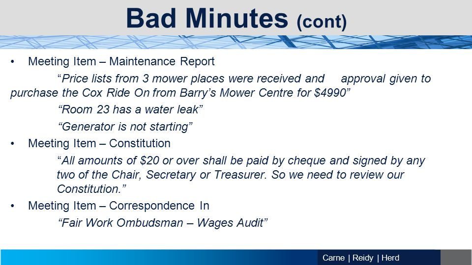 Carne | Reidy | Herd Bad Minutes (cont) Meeting Item – Maintenance Report Price lists from 3 mower places were received and approval given to purchase the Cox Ride On from Barry's Mower Centre for $4990 Room 23 has a water leak Generator is not starting Meeting Item – Constitution All amounts of $20 or over shall be paid by cheque and signed by any two of the Chair, Secretary or Treasurer.