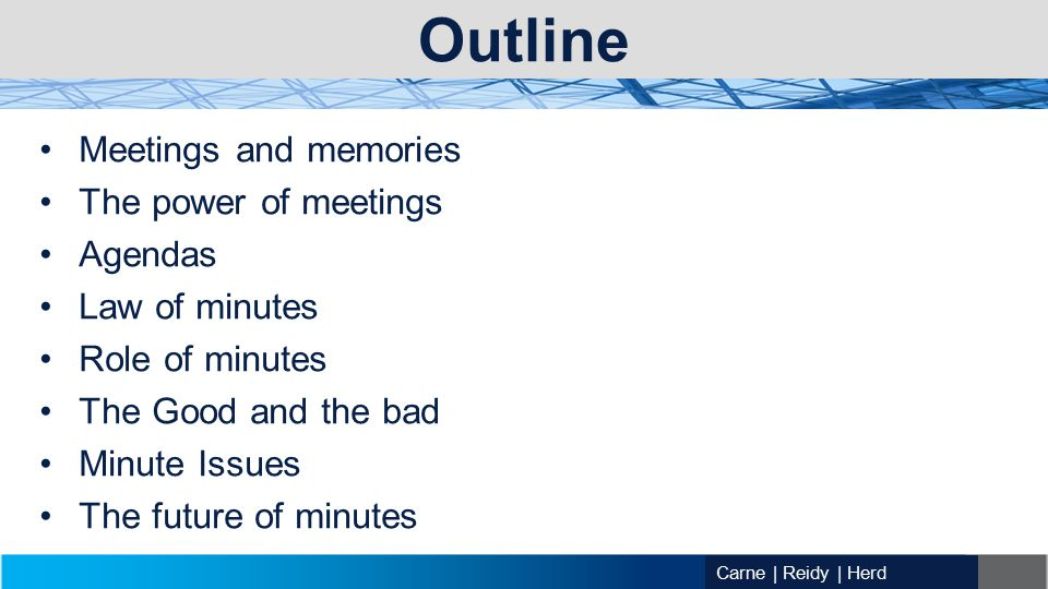 Outline Meetings and memories The power of meetings Agendas Law of minutes Role of minutes The Good and the bad Minute Issues The future of minutes