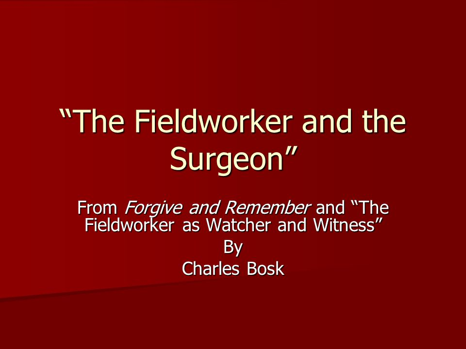 The Fieldworker and the Surgeon From Forgive and Remember and The Fieldworker as Watcher and Witness By Charles Bosk