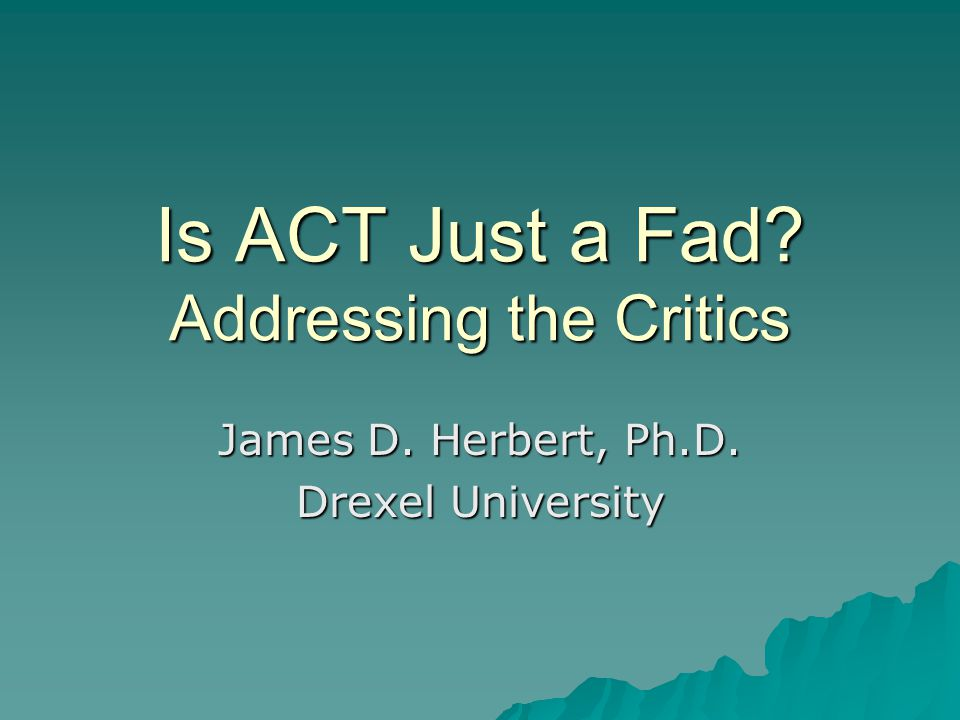 Emergence of Criticism  As ACT has moved into the mainstream, a variety of criticisms have emerged from within the academic community  As ACT becomes more popular, we can anticipate even more criticism from even more voices  Common theme: ACT is merely the latest therapeutic fad to litter the mental health landscape