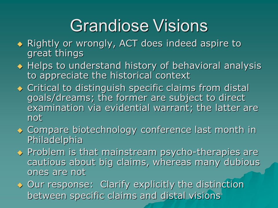 Grandiose Visions  Rightly or wrongly, ACT does indeed aspire to great things  Helps to understand history of behavioral analysis to appreciate the historical context  Critical to distinguish specific claims from distal goals/dreams; the former are subject to direct examination via evidential warrant; the latter are not  Compare biotechnology conference last month in Philadelphia  Problem is that mainstream psycho-therapies are cautious about big claims, whereas many dubious ones are not  Our response: Clarify explicitly the distinction between specific claims and distal visions