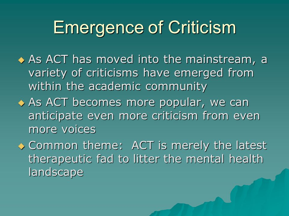 Emergence of Criticism  As ACT has moved into the mainstream, a variety of criticisms have emerged from within the academic community  As ACT becomes more popular, we can anticipate even more criticism from even more voices  Common theme: ACT is merely the latest therapeutic fad to litter the mental health landscape