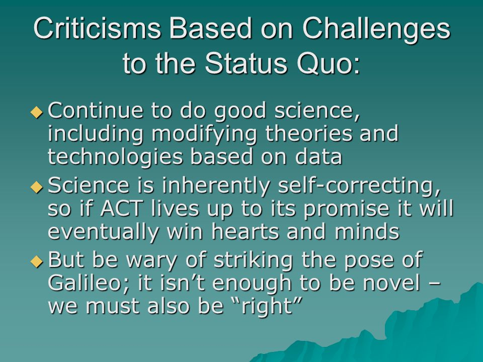 Criticisms Based on Challenges to the Status Quo:  Continue to do good science, including modifying theories and technologies based on data  Science is inherently self-correcting, so if ACT lives up to its promise it will eventually win hearts and minds  But be wary of striking the pose of Galileo; it isn't enough to be novel – we must also be right