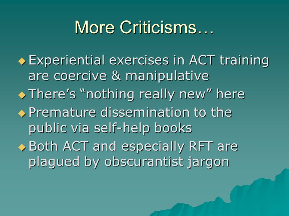 Self-Help Books  Legitimate debate over appropriate threshold for direct dissemination via popular literature  One extreme: must have strongly supportive data, not only of general approach, but its effectiveness in the self-help format and for the specific problem in question  Other extreme: Anything goes  Reasonable people can disagree about this, but it is in no way unique to ACT  Our response: Encourage authors to be appropriately cautious, while participating in the broader dialogue