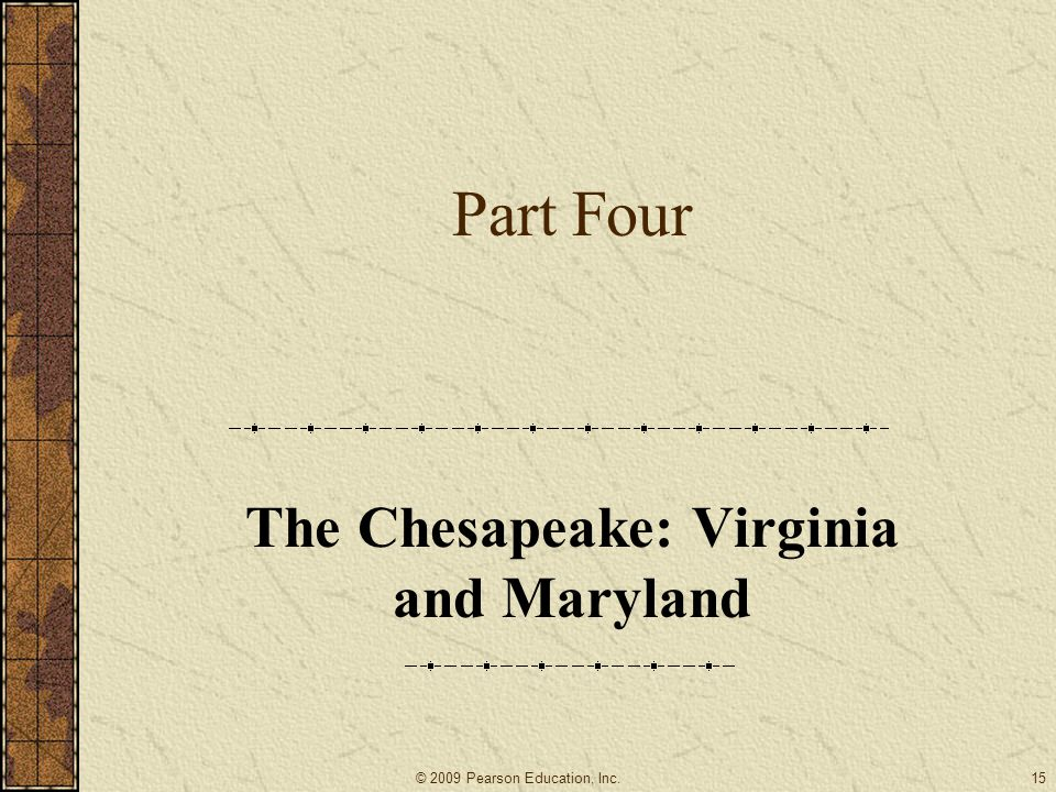 Part Four The Chesapeake: Virginia and Maryland 15© 2009 Pearson Education, Inc.
