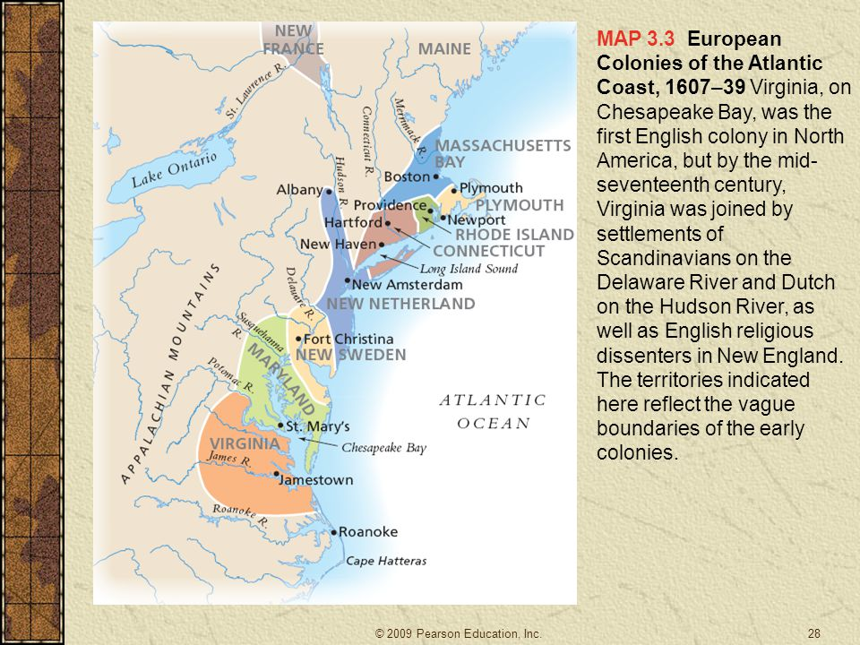 MAP 3.3 European Colonies of the Atlantic Coast, 1607–39 Virginia, on Chesapeake Bay, was the first English colony in North America, but by the mid- seventeenth century, Virginia was joined by settlements of Scandinavians on the Delaware River and Dutch on the Hudson River, as well as English religious dissenters in New England.