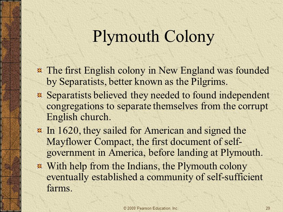 Plymouth Colony The first English colony in New England was founded by Separatists, better known as the Pilgrims.